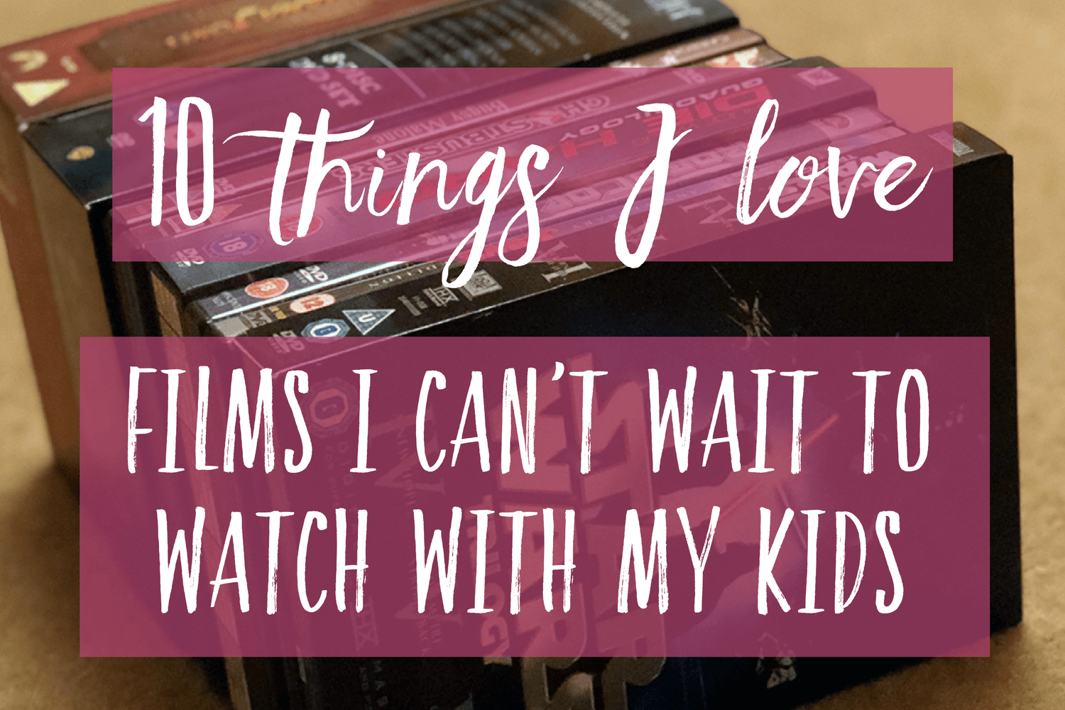 10 things I love - Films I can't wait to watch with my kids